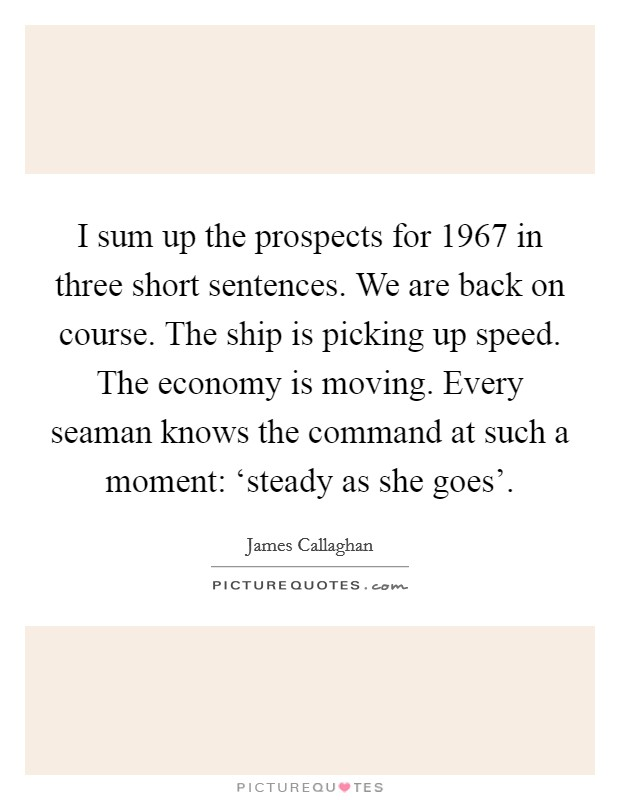 I sum up the prospects for 1967 in three short sentences. We are back on course. The ship is picking up speed. The economy is moving. Every seaman knows the command at such a moment: 'steady as she goes' Picture Quote #1