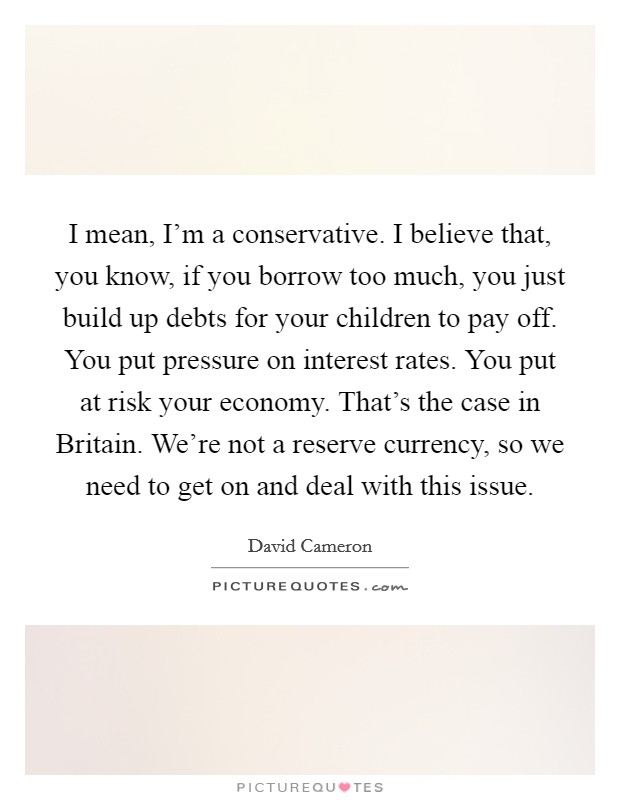 I mean, I'm a conservative. I believe that, you know, if you borrow too much, you just build up debts for your children to pay off. You put pressure on interest rates. You put at risk your economy. That's the case in Britain. We're not a reserve currency, so we need to get on and deal with this issue Picture Quote #1