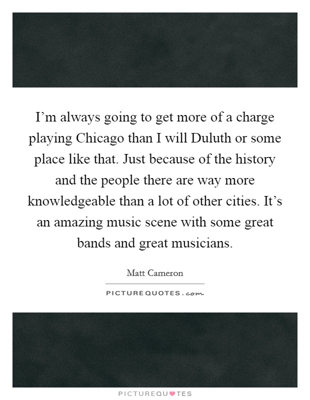 I'm always going to get more of a charge playing Chicago than I will Duluth or some place like that. Just because of the history and the people there are way more knowledgeable than a lot of other cities. It's an amazing music scene with some great bands and great musicians Picture Quote #1