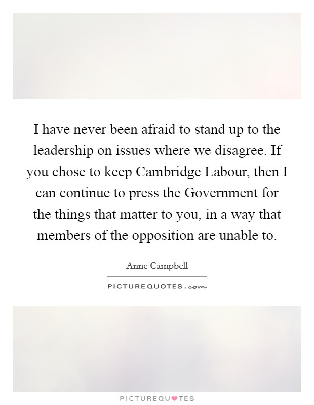 I have never been afraid to stand up to the leadership on issues where we disagree. If you chose to keep Cambridge Labour, then I can continue to press the Government for the things that matter to you, in a way that members of the opposition are unable to Picture Quote #1