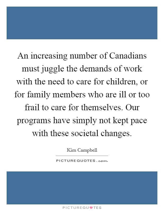 An increasing number of Canadians must juggle the demands of work with the need to care for children, or for family members who are ill or too frail to care for themselves. Our programs have simply not kept pace with these societal changes Picture Quote #1