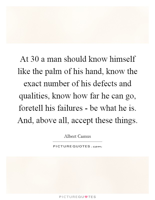 At 30 a man should know himself like the palm of his hand, know the exact number of his defects and qualities, know how far he can go, foretell his failures - be what he is. And, above all, accept these things Picture Quote #1