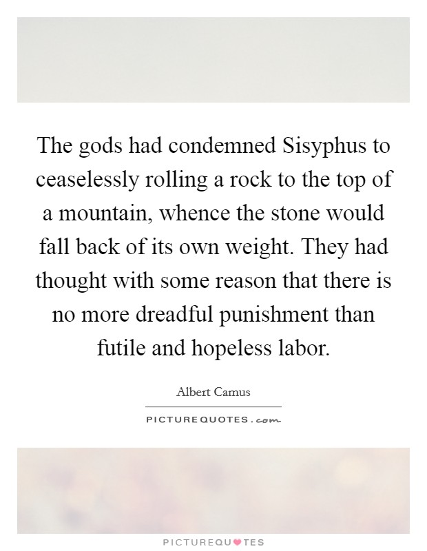The gods had condemned Sisyphus to ceaselessly rolling a rock to the top of a mountain, whence the stone would fall back of its own weight. They had thought with some reason that there is no more dreadful punishment than futile and hopeless labor Picture Quote #1