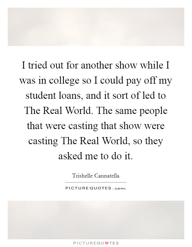 I tried out for another show while I was in college so I could pay off my student loans, and it sort of led to The Real World. The same people that were casting that show were casting The Real World, so they asked me to do it Picture Quote #1