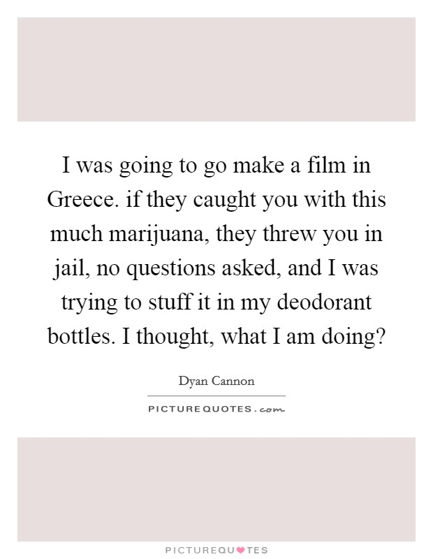 I was going to go make a film in Greece. if they caught you with this much marijuana, they threw you in jail, no questions asked, and I was trying to stuff it in my deodorant bottles. I thought, what I am doing? Picture Quote #1