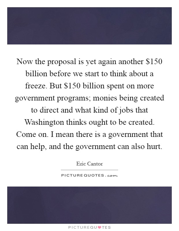 Now the proposal is yet again another $150 billion before we start to think about a freeze. But $150 billion spent on more government programs; monies being created to direct and what kind of jobs that Washington thinks ought to be created. Come on. I mean there is a government that can help, and the government can also hurt Picture Quote #1