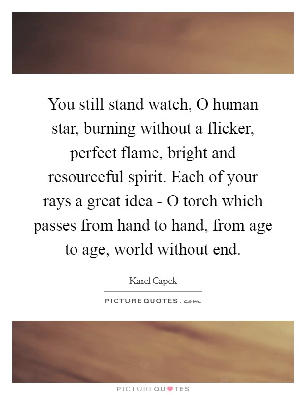You still stand watch, O human star, burning without a flicker, perfect flame, bright and resourceful spirit. Each of your rays a great idea - O torch which passes from hand to hand, from age to age, world without end Picture Quote #1