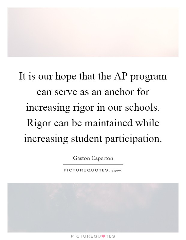 It is our hope that the AP program can serve as an anchor for increasing rigor in our schools. Rigor can be maintained while increasing student participation Picture Quote #1