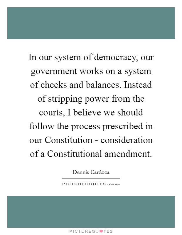 In our system of democracy, our government works on a system of checks and balances. Instead of stripping power from the courts, I believe we should follow the process prescribed in our Constitution - consideration of a Constitutional amendment Picture Quote #1