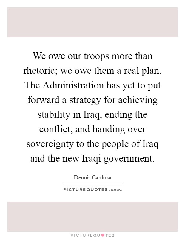 We owe our troops more than rhetoric; we owe them a real plan. The Administration has yet to put forward a strategy for achieving stability in Iraq, ending the conflict, and handing over sovereignty to the people of Iraq and the new Iraqi government Picture Quote #1