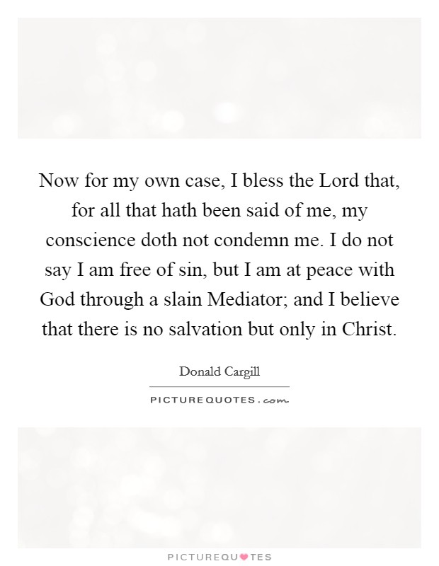 Now for my own case, I bless the Lord that, for all that hath been said of me, my conscience doth not condemn me. I do not say I am free of sin, but I am at peace with God through a slain Mediator; and I believe that there is no salvation but only in Christ Picture Quote #1