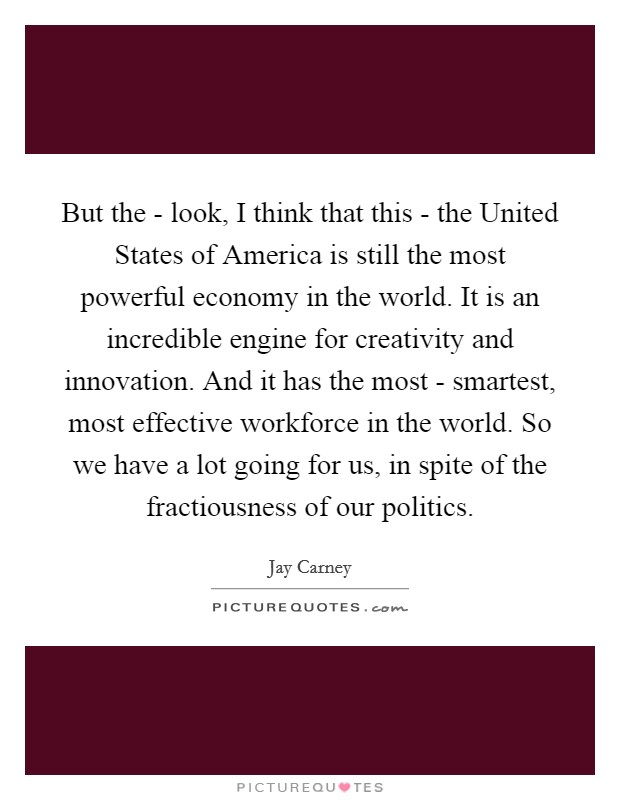 But the - look, I think that this - the United States of America is still the most powerful economy in the world. It is an incredible engine for creativity and innovation. And it has the most - smartest, most effective workforce in the world. So we have a lot going for us, in spite of the fractiousness of our politics Picture Quote #1