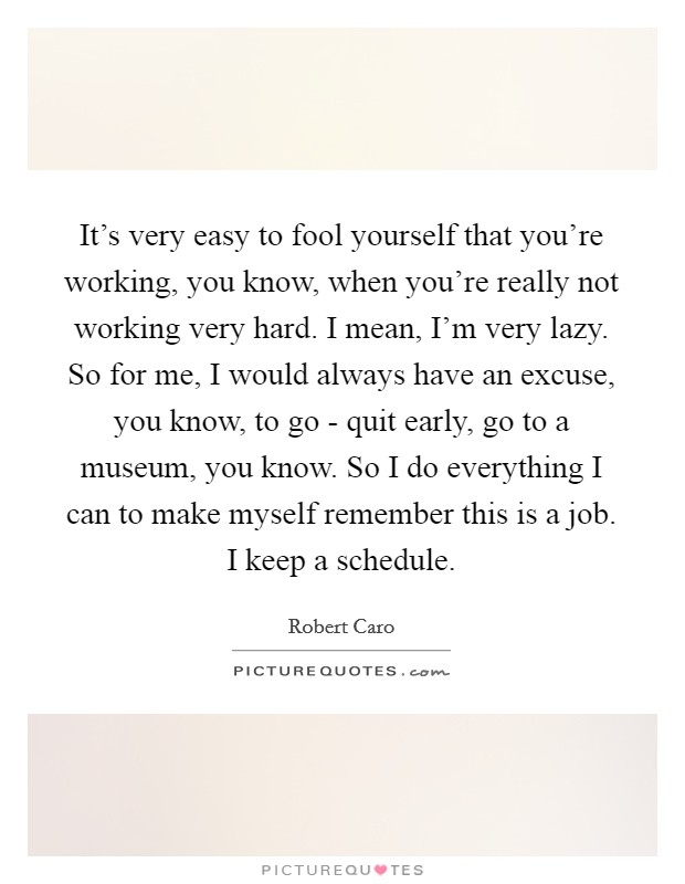 It's very easy to fool yourself that you're working, you know, when you're really not working very hard. I mean, I'm very lazy. So for me, I would always have an excuse, you know, to go - quit early, go to a museum, you know. So I do everything I can to make myself remember this is a job. I keep a schedule Picture Quote #1
