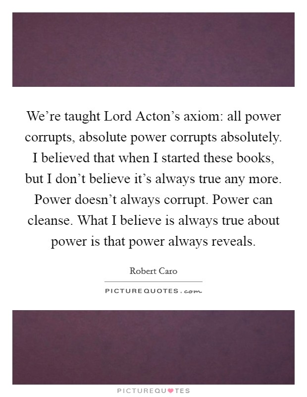 We're taught Lord Acton's axiom: all power corrupts, absolute power corrupts absolutely. I believed that when I started these books, but I don't believe it's always true any more. Power doesn't always corrupt. Power can cleanse. What I believe is always true about power is that power always reveals Picture Quote #1
