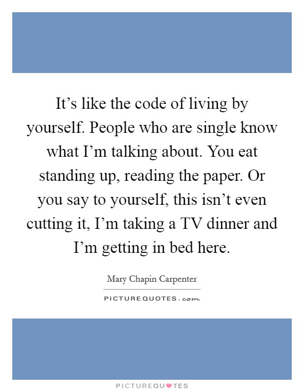 It's like the code of living by yourself. People who are single know what I'm talking about. You eat standing up, reading the paper. Or you say to yourself, this isn't even cutting it, I'm taking a TV dinner and I'm getting in bed here Picture Quote #1