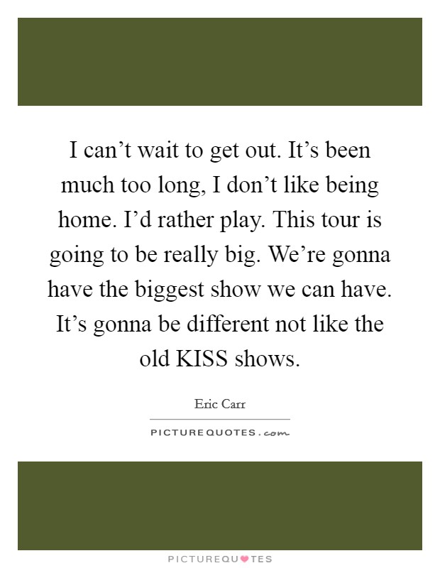 I can't wait to get out. It's been much too long, I don't like being home. I'd rather play. This tour is going to be really big. We're gonna have the biggest show we can have. It's gonna be different not like the old KISS shows Picture Quote #1