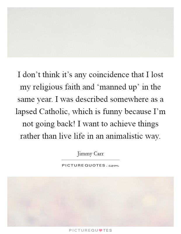 I don't think it's any coincidence that I lost my religious faith and 'manned up' in the same year. I was described somewhere as a lapsed Catholic, which is funny because I'm not going back! I want to achieve things rather than live life in an animalistic way Picture Quote #1