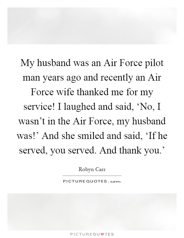 My husband was an Air Force pilot man years ago and recently an Air Force wife thanked me for my service! I laughed and said, 'No, I wasn't in the Air Force, my husband was!' And she smiled and said, 'If he served, you served. And thank you.' Picture Quote #1