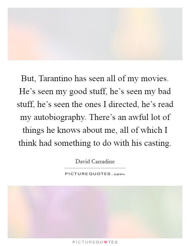 But, Tarantino has seen all of my movies. He's seen my good stuff, he's seen my bad stuff, he's seen the ones I directed, he's read my autobiography. There's an awful lot of things he knows about me, all of which I think had something to do with his casting Picture Quote #1
