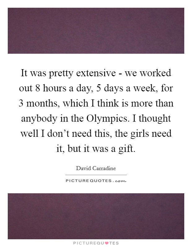 It was pretty extensive - we worked out 8 hours a day, 5 days a week, for 3 months, which I think is more than anybody in the Olympics. I thought well I don't need this, the girls need it, but it was a gift Picture Quote #1