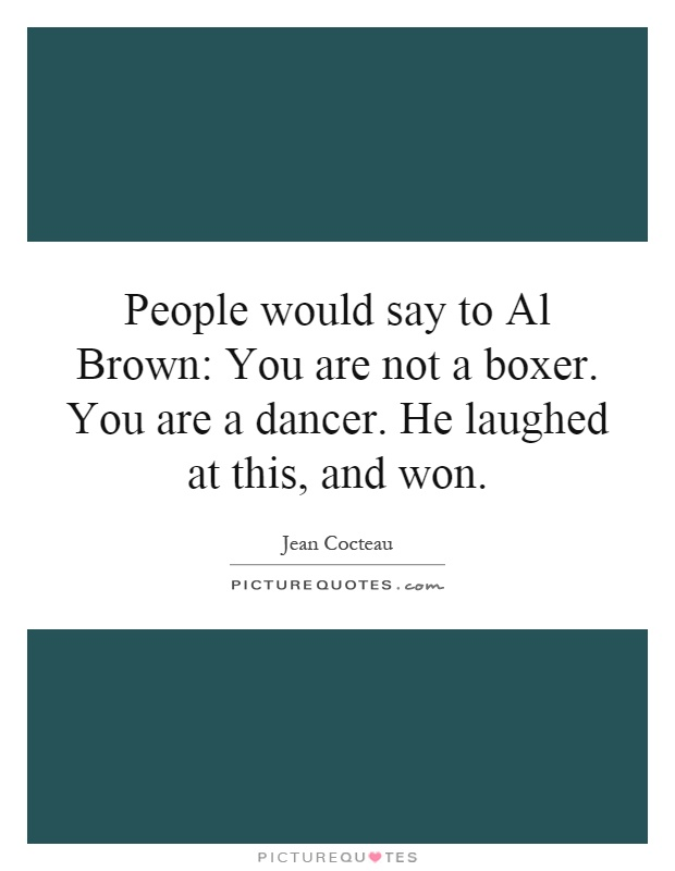 People would say to Al Brown: You are not a boxer. You are a dancer. He laughed at this, and won Picture Quote #1