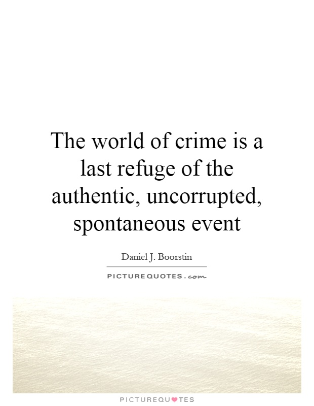 The world of crime is a last refuge of the authentic, uncorrupted, spontaneous event Picture Quote #1