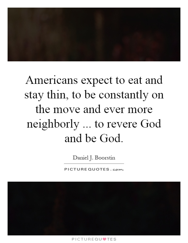 Americans expect to eat and stay thin, to be constantly on the move and ever more neighborly... to revere God and be God Picture Quote #1