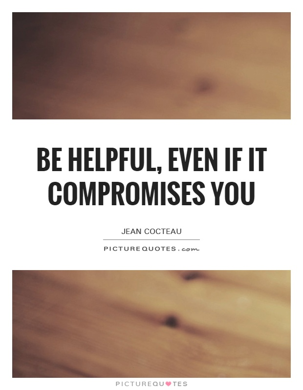 Be helpful, even if it compromises you Picture Quote #1