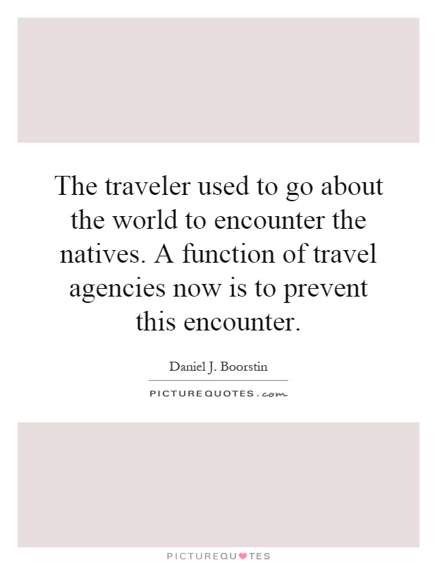 The traveler used to go about the world to encounter the natives. A function of travel agencies now is to prevent this encounter Picture Quote #1