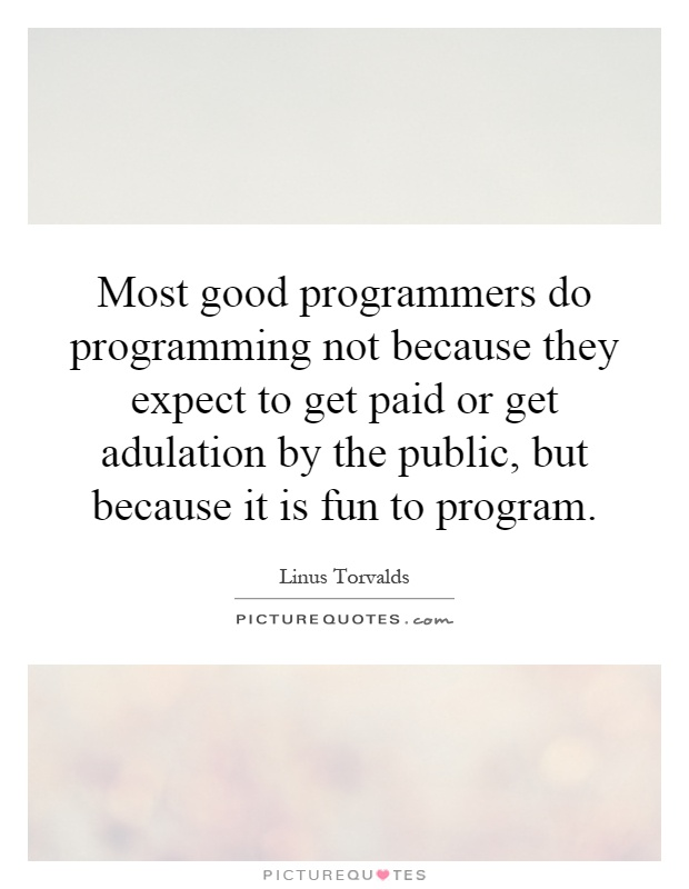 Most good programmers do programming not because they expect to get paid or get adulation by the public, but because it is fun to program Picture Quote #1