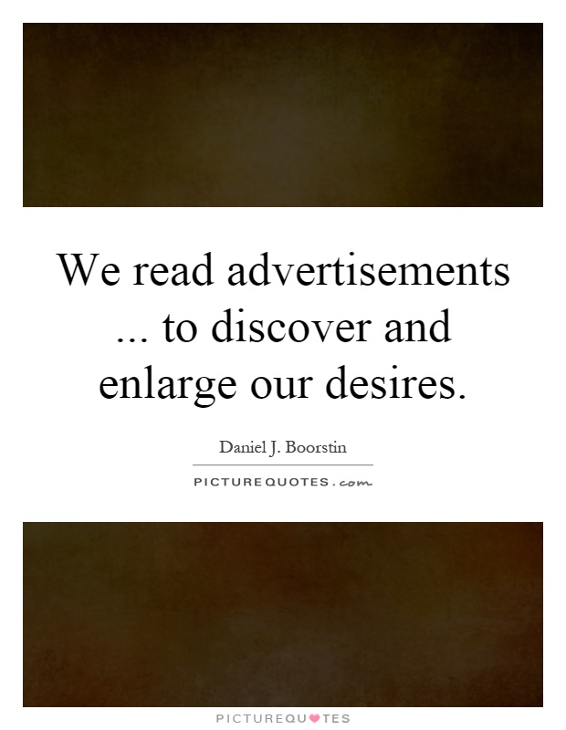 We read advertisements... to discover and enlarge our desires Picture Quote #1
