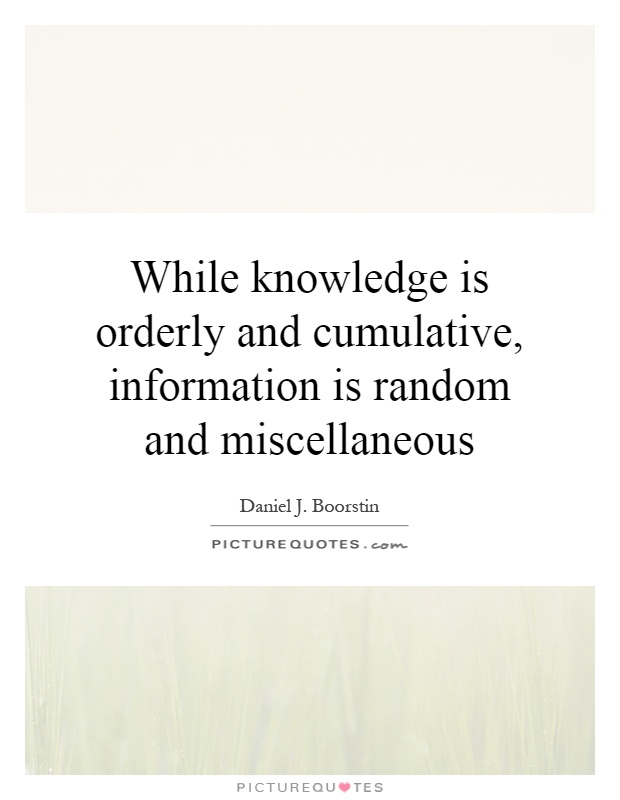 While knowledge is orderly and cumulative, information is random and miscellaneous Picture Quote #1
