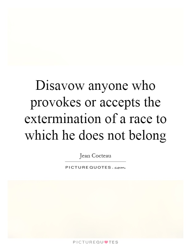 Disavow anyone who provokes or accepts the extermination of a race to which he does not belong Picture Quote #1