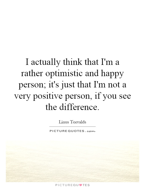 I actually think that I'm a rather optimistic and happy person; it's just that I'm not a very positive person, if you see the difference Picture Quote #1