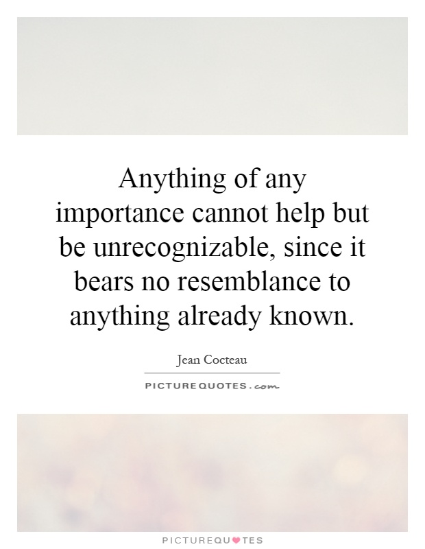 Anything of any importance cannot help but be unrecognizable, since it bears no resemblance to anything already known Picture Quote #1