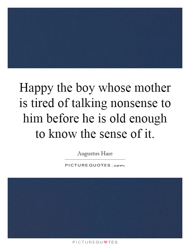 Happy the boy whose mother is tired of talking nonsense to him before he is old enough to know the sense of it Picture Quote #1