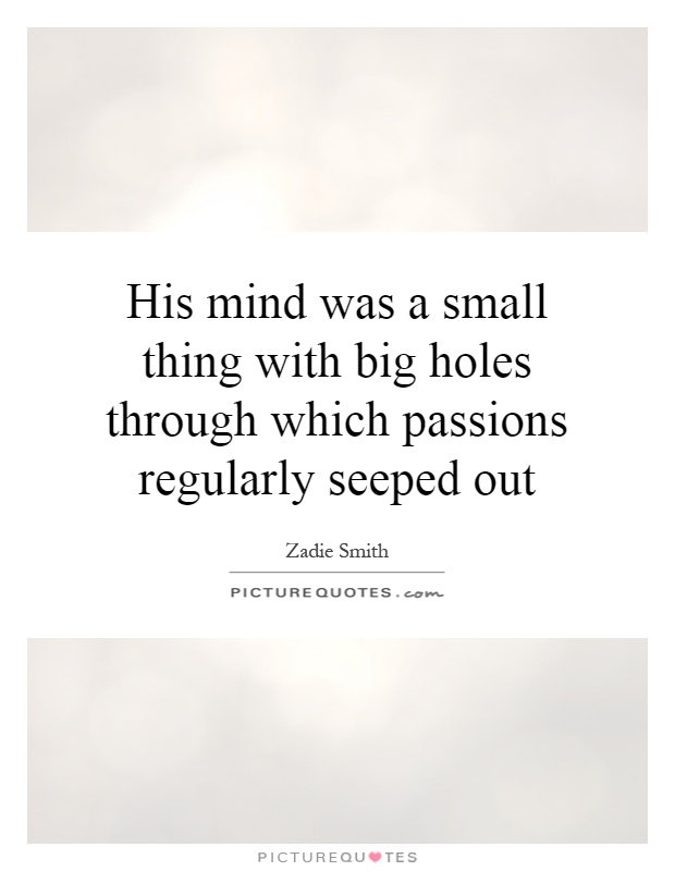 His mind was a small thing with big holes through which passions regularly seeped out Picture Quote #1