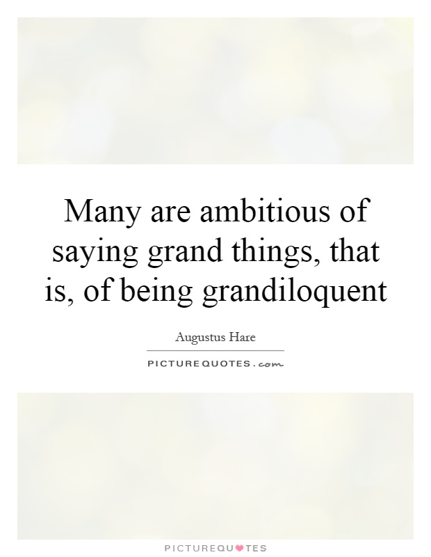 Many are ambitious of saying grand things, that is, of being grandiloquent Picture Quote #1