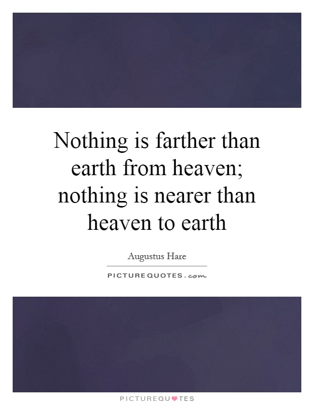 Nothing is farther than earth from heaven; nothing is nearer than heaven to earth Picture Quote #1