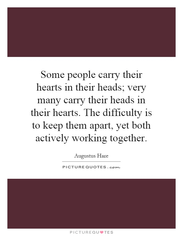 Some people carry their hearts in their heads; very many carry their heads in their hearts. The difficulty is to keep them apart, yet both actively working together Picture Quote #1