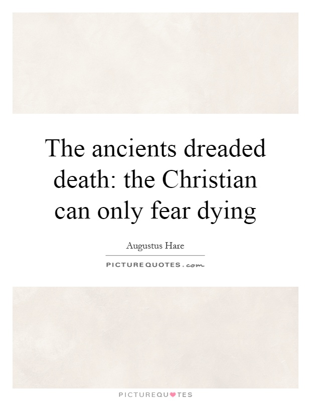 The ancients dreaded death: the Christian can only fear dying Picture Quote #1