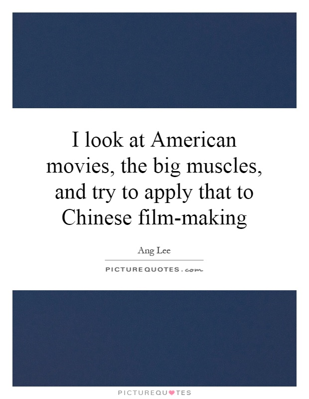 I look at American movies, the big muscles, and try to apply that to Chinese film-making Picture Quote #1