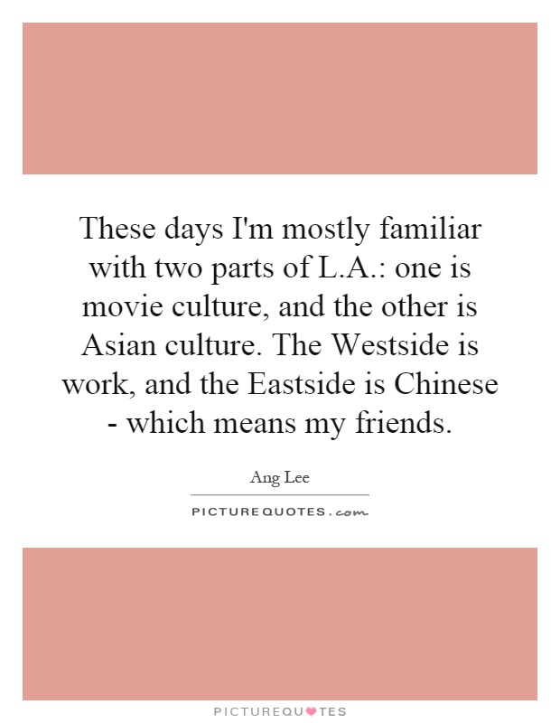 These days I'm mostly familiar with two parts of L.A.: one is movie culture, and the other is Asian culture. The Westside is work, and the Eastside is Chinese - which means my friends Picture Quote #1