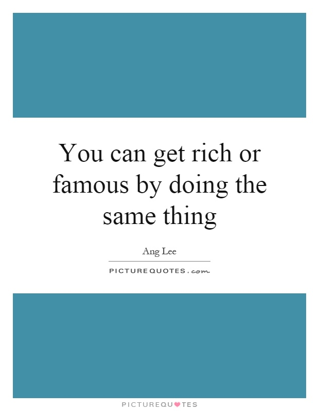 You can get rich or famous by doing the same thing Picture Quote #1