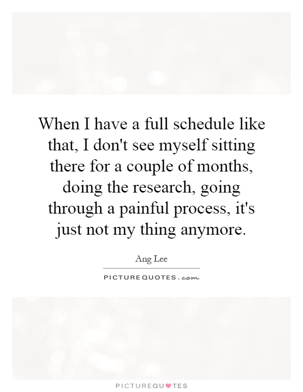 When I have a full schedule like that, I don't see myself sitting there for a couple of months, doing the research, going through a painful process, it's just not my thing anymore Picture Quote #1