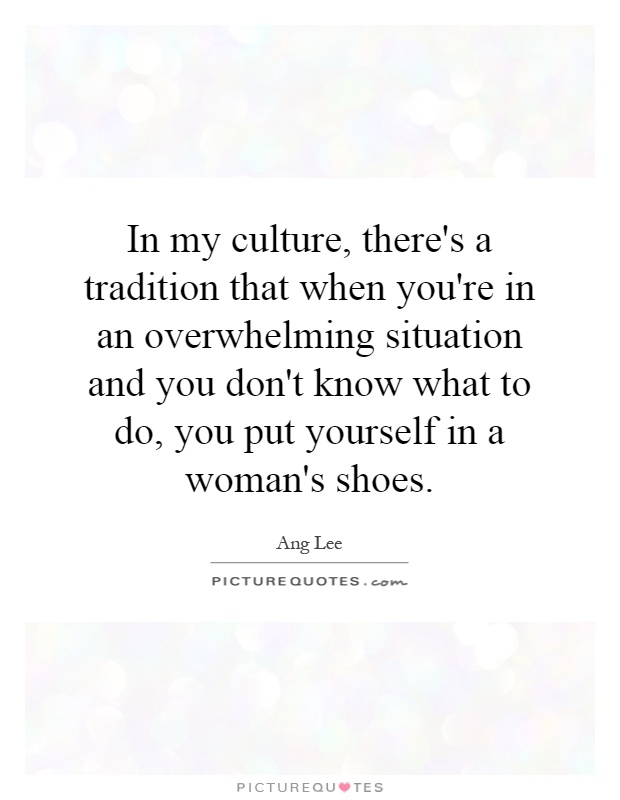 In my culture, there's a tradition that when you're in an overwhelming situation and you don't know what to do, you put yourself in a woman's shoes Picture Quote #1