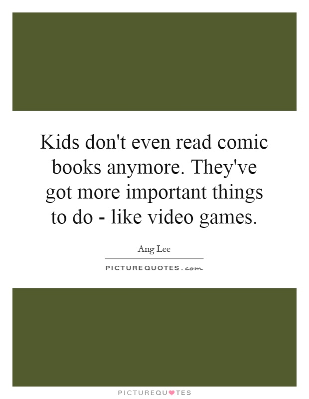 Kids don't even read comic books anymore. They've got more important things to do - like video games Picture Quote #1