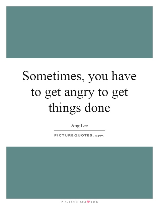 Sometimes, you have to get angry to get things done Picture Quote #1
