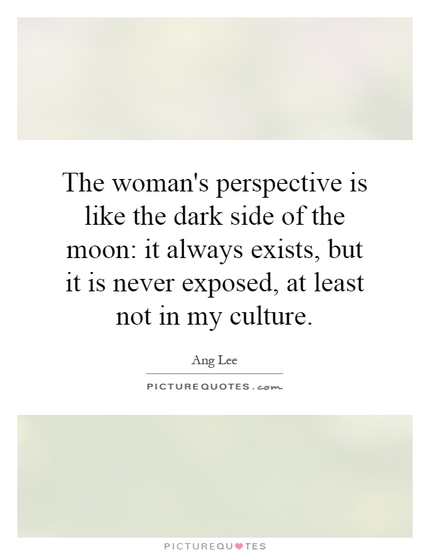 The woman's perspective is like the dark side of the moon: it always exists, but it is never exposed, at least not in my culture Picture Quote #1
