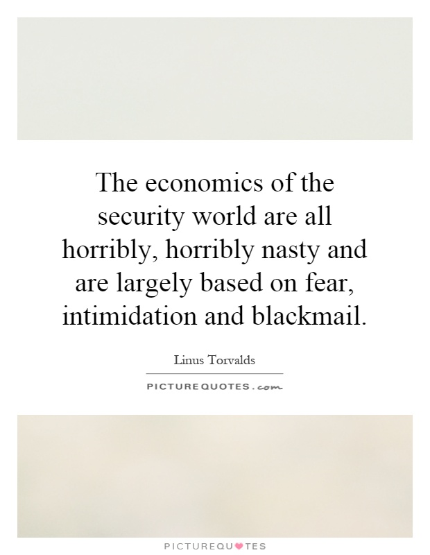 The economics of the security world are all horribly, horribly nasty and are largely based on fear, intimidation and blackmail Picture Quote #1